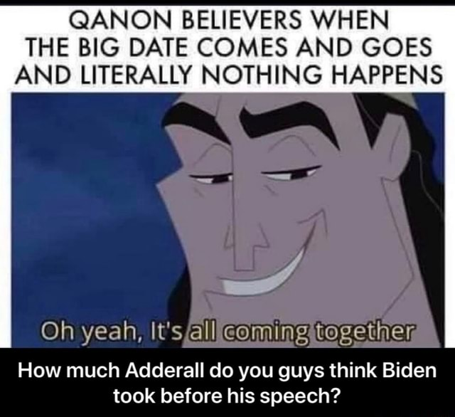 QANON BELIEVERS WHEN THE BIG DATE COMES AND GOES AND LITERALLY NOTHING HAPPENS Oh yeah, How much Adderall do you guys think Biden took before his speech How much Adderall do you guys think Biden took before his speech memes