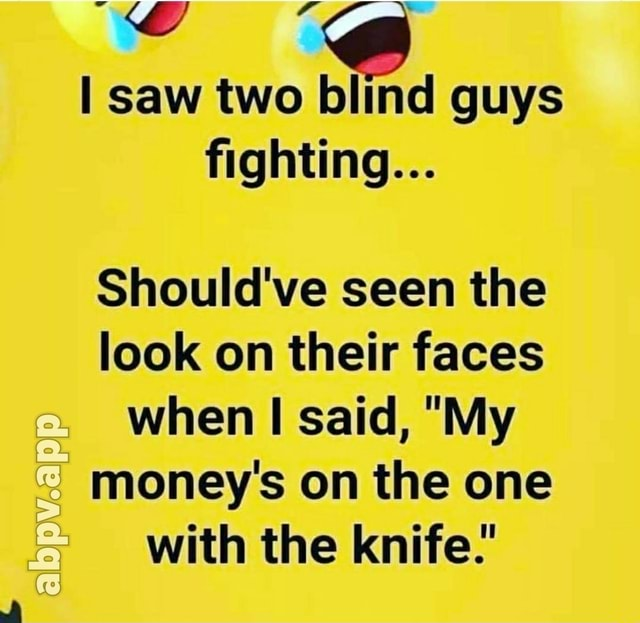 Saw two blind guys fighting abpv app Should've seen the look on their faces when said, My money's on the one with the knife. memes