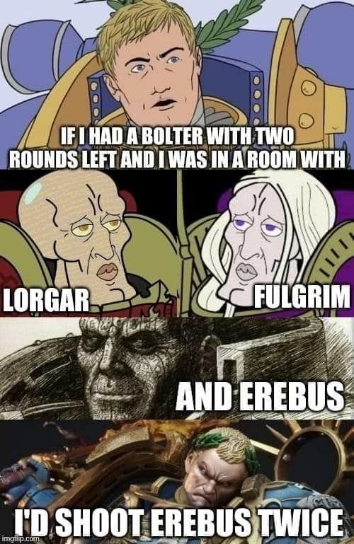 IF THAD A BOLTER WITH TWO ROUNDS LEFT AND TWAS INA ROOM WITH LORGAR FULGRIM AND EREBUS. I'D SHOOT EREBUS TWICE meme