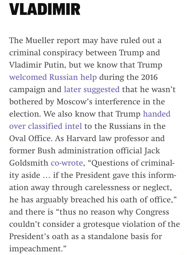 VLADIMIR The Mueller report may have ruled out a criminal conspiracy between Trump and Vladimir Putin, but we know that Trump welcomed Russian help during the 2016 campaign and later suggested that he wasn't bothered by Moscow's interference in the election. We also know that Trump handed over classified intel to the Russians in the Oval Office. As Harvard law professor and former Bush administration official Jack Goldsmith co wrote, Questions of criminal ity aside if the President gave this inform ation away through carelessness or neglect, he has arguably breached his oath of office, and there is thus no reason why Congress couldn't consider a grotesque violation of the President's oath as a standalone basis for impeachment. meme