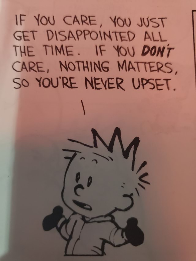 IF YOU CARE, You JUST GET DISAPPOINTED ALL THE TIME. IF YOU DONT CARE, NOTHING MATTERS, So YOU'RE NEVER UPSET meme