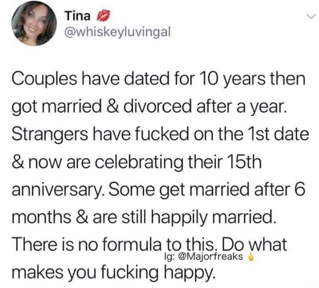 Couples have dated for 10 years then got married and divorced after a year. Strangers have fucked on the ist date and now are celebrating their 15th anniversary. Some get married after 6 months and are still happily married. There is no formula to this. Do what rfreaks makes you fucking happy memes