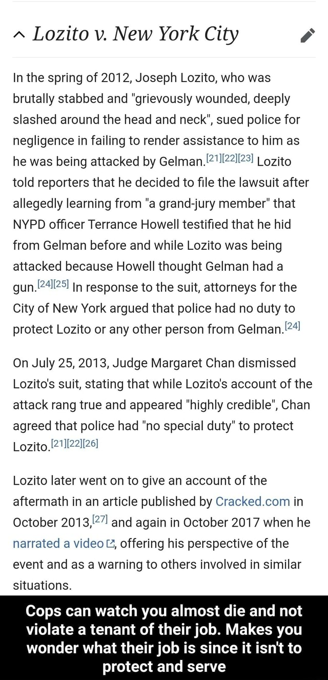 Lozito v. New York City In the spring of 2012, Joseph Lozito, who was brutally stabbed and grievously wounded, deeply slashed around the head and neck, sued police for negligence in failing to render assistance to him as he was being attacked by Gelman. Lozito told reporters that he decided to file the lawsuit after allegedly learning from a grand jury member that NYPD officer Terrance Howell testified that he hid from Gelman before and while Lozito was being attacked because Howell thought Gelman had a in response to the suit, attorneys for the City of New York argued that police had no duty to protect Lozito or any other person from On July 25, 2013, Judge Margaret Chan dismissed Lozito's suit, stating that while Lozito's account of the attack rang true and appeared highly credible, Chan
