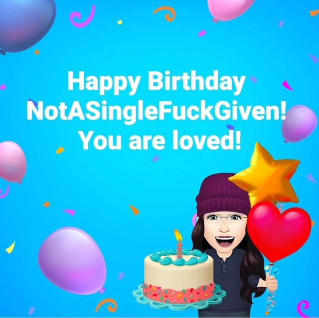 Happy Birthday NotASingleFuckGiven You are loved memes