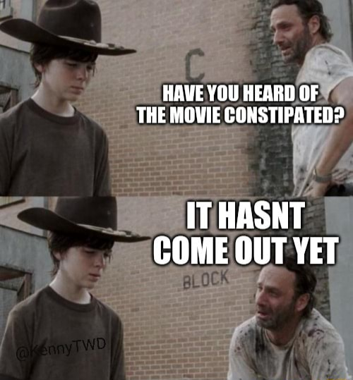 HAVE YOU HEARD OF THE MOVIE CONSTIPATED IT HASNT COME OUT YET memes