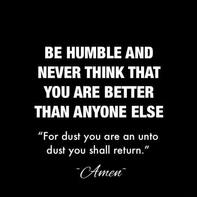 BE HUMBLE AND NEVER THINK THAT YOU ARE BETTER THAN ANYONE ELSE For dust you are an unto dust you shall return. memes
