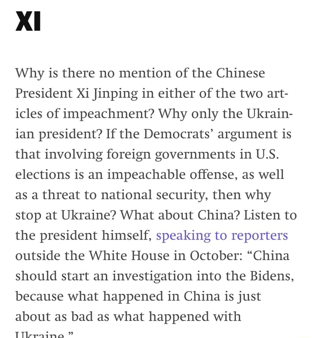 Ll Why is there no mention of the Chinese President Xi Jinping in either of the two art icles of impeachment Why only the Ukrain ian president If the Democrats argument is that involving foreign governments in U.S. elections is an impeachable offense, as well as a threat to national security, then why stop at Ukraine What about China Listen to the president himself, speaking to reporters outside the White House in October China should start an investigation into the Bidens, because what happened in China is just about as bad as what happened with Tl eraina meme