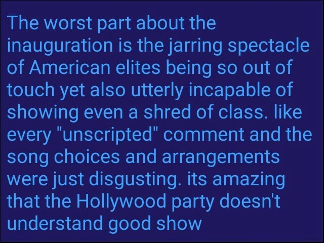 The worst part about the inauguration is the jarring spectacle of American elites being so out of touch yet also utterly incapable of showing even a shred of class. like every unscripted comment and the song choices and arrangements were just disgusting. its amazing that the Hollywood party doesn't understand good show meme