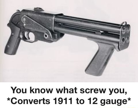 NoOoO ItS a LiBeRaToR sHoT gUn yes folks I am aware, I watch forgotten weapons You know what screw you, *Converts 1911 to 12 gauge* meme