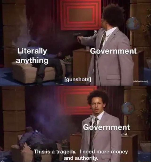 Literally anything gunshots Thisis a tragedy. I need more money and authority meme