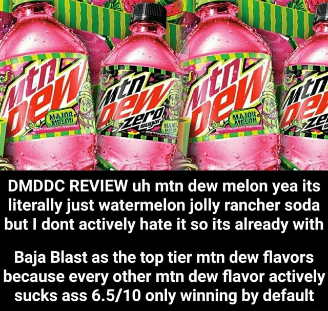 DMDDC REVIEW uh mtn dew melon yea its literally just watermelon jolly rancher soda lout dont actively hate it so its already with Baja Blast as the top tier mtn dew flavors because every other mtn dew flavor actively sucks ass only winning by default Baja Blast as the top tier mtn dew flavors because every other mtn dew flavor actively sucks ass 6.5 10 only winning by default memes