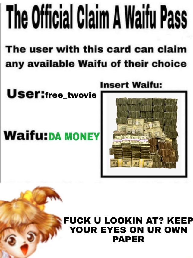The Official Claim A Walfu Pass The user with this card can claim any available Waifu of their choice Insert Waifu Useritree twovie MONEY FUCK U LOOKIN AT KEEP YOUR EYES ON UR OWN PAPER meme
