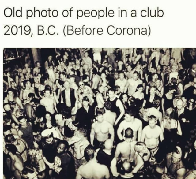 Old photo of people in a club 2019, B.C. Before Corona meme