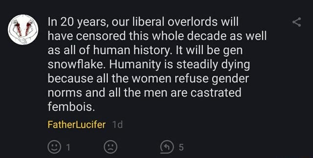 In 20 years, our liberal overlords will have censored this whole decade as well as all of human history. It will be gen snowflake. Humanity is steadily dying because all the women refuse gender norms and all the men are castrated fembois. FatherLucifer id meme