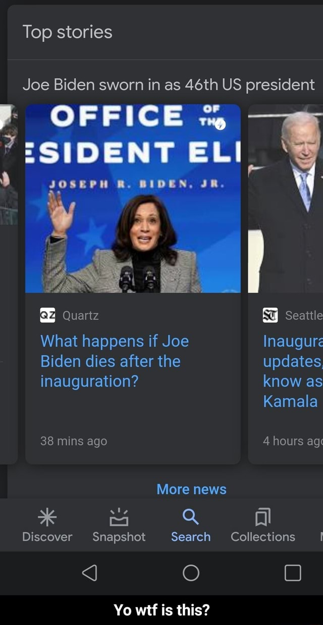 Top stories Joe Biden sworn in as 46th US president OFFICE ELI JOSEPH R. BIDEN, JR. and Quartz Seattle What happens if Joe Inaugure Biden dies after the updates inauguration know as Kamala 38 mins ago 4 hours ag More news *K Mi Q Al Discover Snapshot Search Collections J O Yo wtf is this Yo wtf is this memes