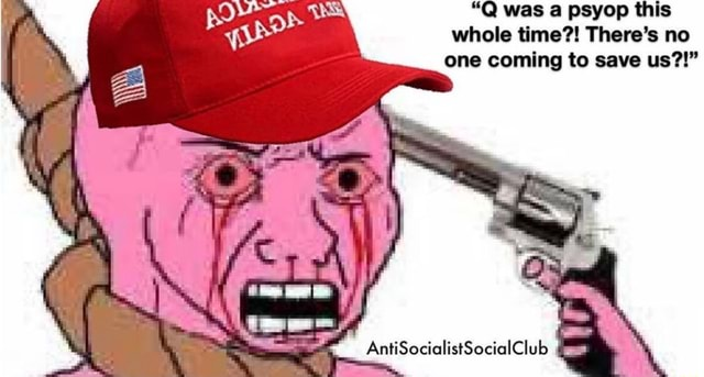 Q was a psyop this whole time There's no one coming to save us AntiSocialistSocialClub meme