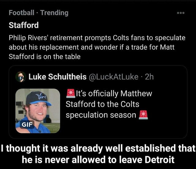 Football Trending Stafford Philip Rivers retirement prompts Colts fans to speculate about his replacement and wonder if a trade for Matt Stafford is on the table Luke Schultheis LuckAtLuke GIF Be officially Matthew Stafford to the Colts speculation season thought it was already well established that he is never allowed to leave Detroit I thought it was already well established that he is never allowed to leave Detroit memes
