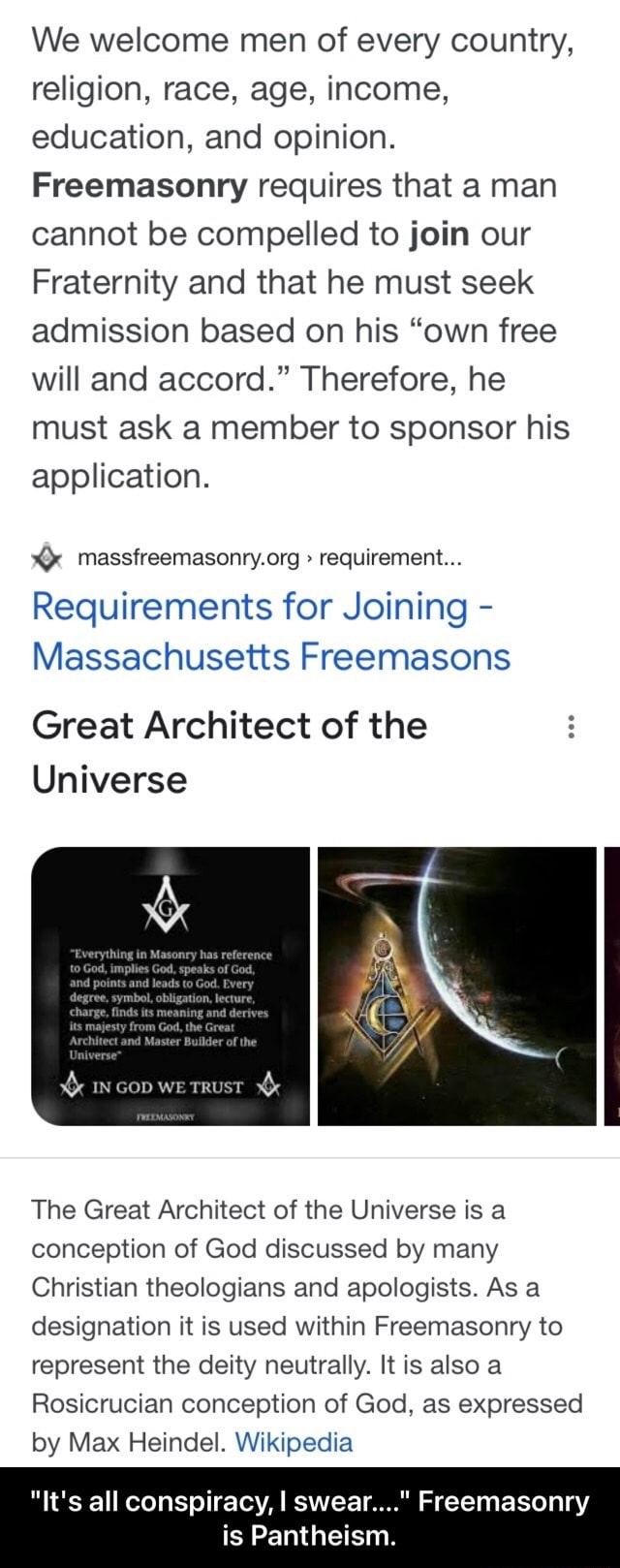 We welcome men of every country, religion, race, age, income, education, and opinion. Freemasonry requires that a man cannot be compelled to join our Fraternity and that he must seek admission based on his own free will and accord. Therefore, he must ask a member to sponsor his application. requirement Requirements for Joining Mas Great Architect of the Universe IN Gop we TRUST The Great Architect of the Universe is a conception of God discussed by many Christian theologians and apologists. As a designation it is used within Freemasonry to represent the deity neutrally. It is also a Rosicrucian conception of God, as expressed by Max Heindel. Wikipedia It's all conspiracy, I swear Freemasonry is Pantheism. It's all conspiracy, I swear Freemasonry is Pantheism memes