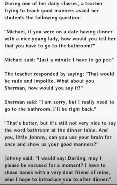 During one of her daily classes, a teacher trying to teach good manners asked her students the following question Michael, if you were on a date having dinner with a nice young lady, how would you tell her that you have to go to the bathroom Michael said Just a minute I have to go pee. The teacher responded by saying That would be rude and impolite. What about you Sherman, how would you say it Sherman said l am sorry, but I really need to go to the bathroom. I'll be right back. That's better, but it's still not very nice to say the word bathroom at the dinner table. And you, little Johnny, can you use your brain for once and show us your good manners Johnny said would say Darling, may please be excused for a moment I have to shake hands with a very dear friend of mine, who hope to introduc