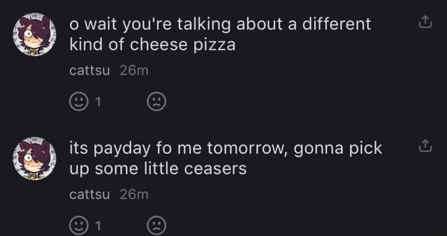 Wait you're talking about a different kind of cheese pizza cattsu Or up some little ceasers cattsu Oi its payday fo me tomorrow, gonna pick meme
