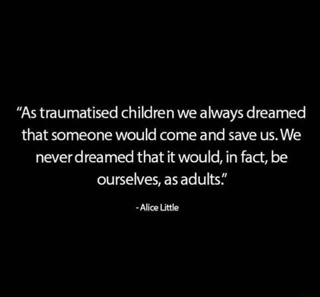 As traumatised children we always dreamed that someone would come and save us. We never dreamed that it would, in fact, be ourselves, as adults. Alice Little meme