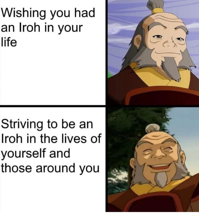Wishing you had an Iroh in your life Striving to be an lroh in the lives of yourself and those around you SS memes