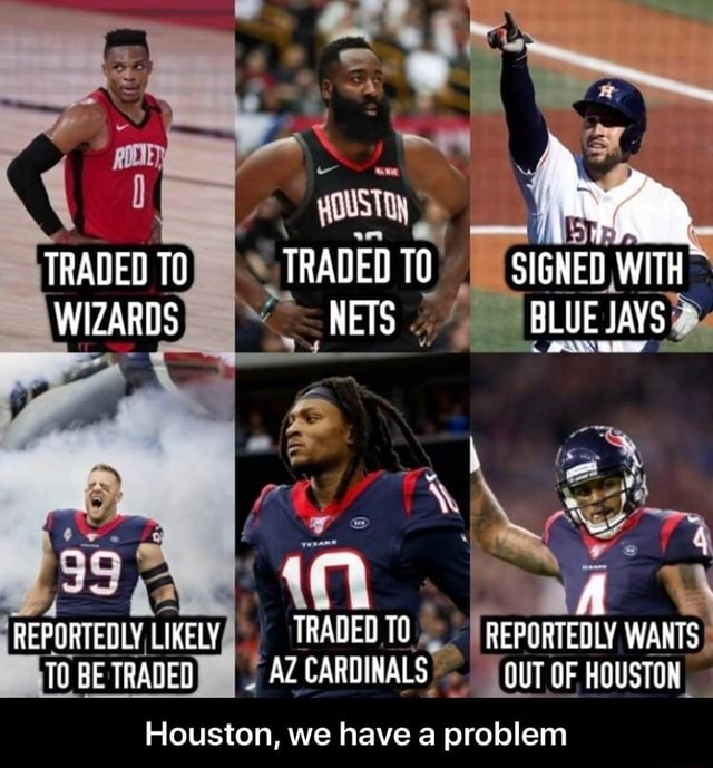 TRADED TO TRADED TO SIGNED WITH WIZARDS NETS BLUE JAVS we REPORTEDLY, LIKELY TRADED TO I REPORTEDLY WANTS TO BE TRADED I AZ CARDINALS OUT OF HOUSTON Houston, we have a problem Houston, we have a problem meme