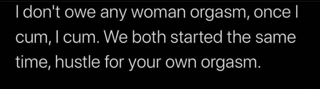 I do not owe any woman orgasm, once I cum, I cum. We both started the same time, hustle for your own orgasm meme