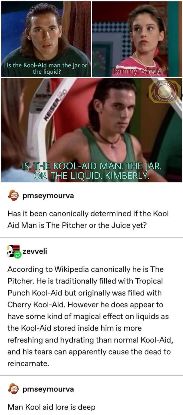Is the Kool Aid man the jar or the liquid IS THE KOOL AID MAN. THE JAR. R THE LIQUID. KIMBERLY. Has it been canonically determined if the Kool Aid Man is The Pitcher or the Juice yet zeweli According to Wikipedia canonically he is The Pitcher. He is traditionally filled with Tropical Punch Kool Aid but originally was filled with Cherry Kool Aid. However he does appear to have some kind of magical effect on liquids as the Kool Aid stored inside him is more refreshing and hydrating than normal Kool Aid, and his tears can apparently cause the dead to reincarnate. pmseymourva Man Kool aid lore is deep memes
