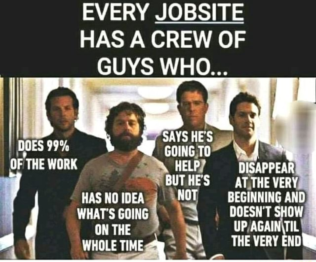 EVERY JOBSITE HAS A CREW OF GUYS WHO I DOES 99% OF THE WORK HE'S HELP DISAPPEAR HAS NO IDEA NOT BEGINNING AND WHAT'S GOING DOESN'T SHOW. ON THE WHOLE TIME THE VERY END memes