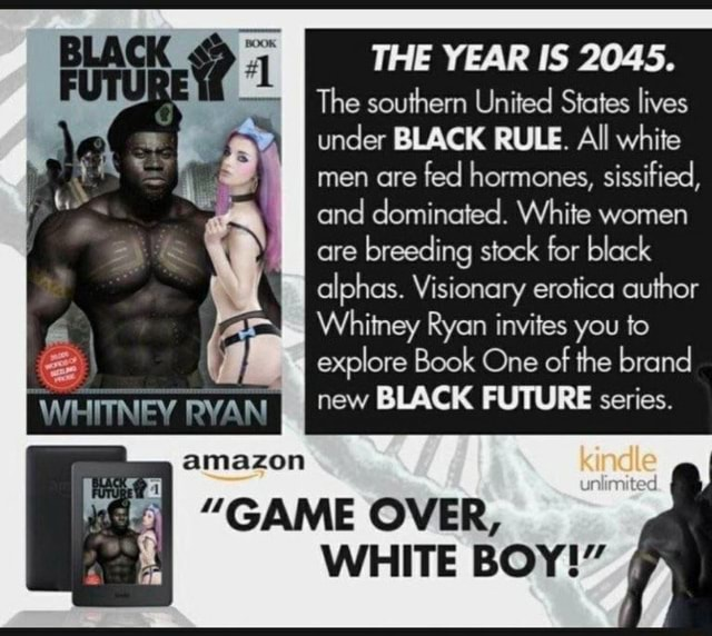 THE YEAR IS 2045. The southern United States lives under BLACK RULE. All white men are fed hormones, sissified, and dominated. White women are breeding stock for black alphas. Visionary erotica author Whitney Ryan invites you to explore Book One of the brand new BLACK FUTURE series. amazon GAME OVER, unlimited WHITE BOY memes