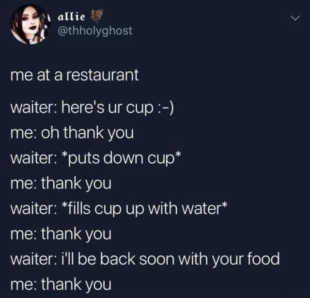 Allie thholyghost me at a restaurant waiter here's ur cup me oh thank you waiter *puts down cup* me thank you waiter *fills cup up with water* me thank you waiter i'll be back soon with your food me thank you meme