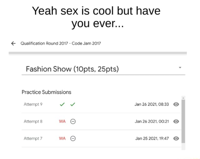 Yeah sex is cool but have you ever Qualification Round 2017  Code Jam 2017 Fashion Show 10pts, 25pts Practice Submissions Attempt 9 Yv Jan 26 Attempt 8 wA Jan 26 Attempt 7 wA Jan 25 2021, meme