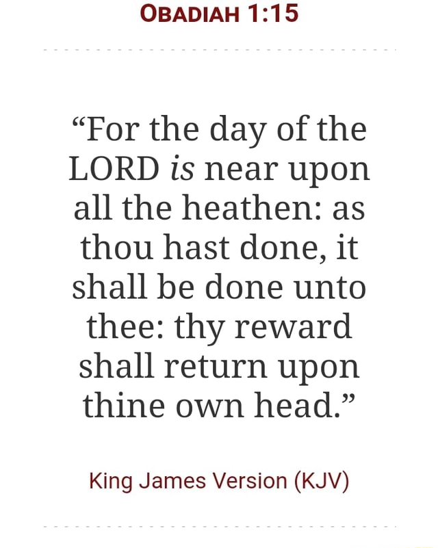 OBADIAH For the day of the LORD is near upon all the heathen as thou hast done, it shall be done unto thee thy reward shall return upon thine own head. King James Version KJV memes