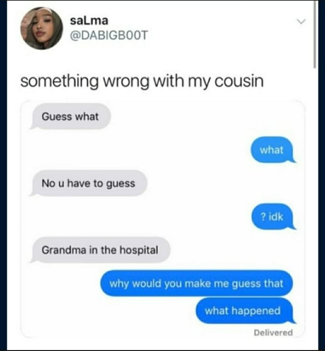 Something wrong with my cousin Guess what No u have to guess Grandma in the hospital Delivered why would you make me guess that what happened memes