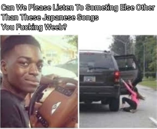 Can We Please Listen To Someting Else Other Then These Japanese Songs You Fucking Weeb memes