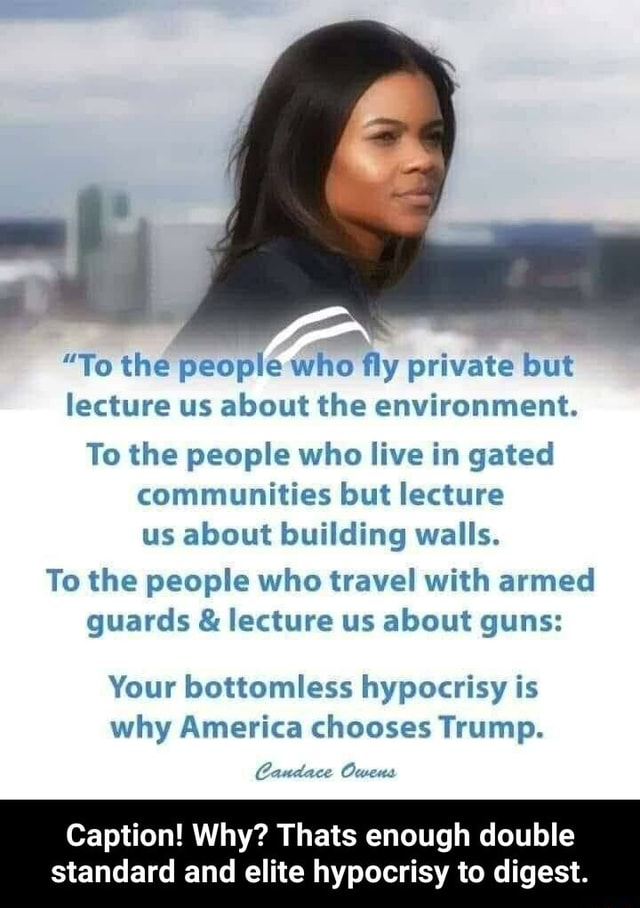 To the people who fly private but lecture us about the environment. To the people who live in gated communities but lecture us about building walls. To the people who travel with armed guards and lecture us about guns Your bottomless hypocrisy is why America chooses Trump. Candace Oweuas Caption Why Thats enough double standard and elite hypocrisy to digest. Caption Why Thats enough double standard and elite hypocrisy to digest meme