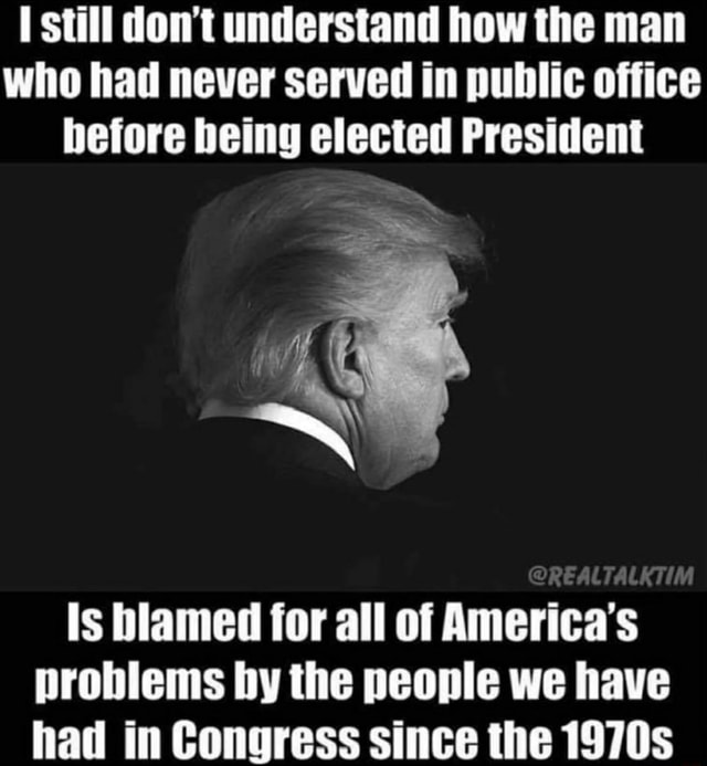 Still do not understand how the man who had never served in public office before being elected President Is blamed for all of America's problems by the people we have had in Congress since the 1970s memes