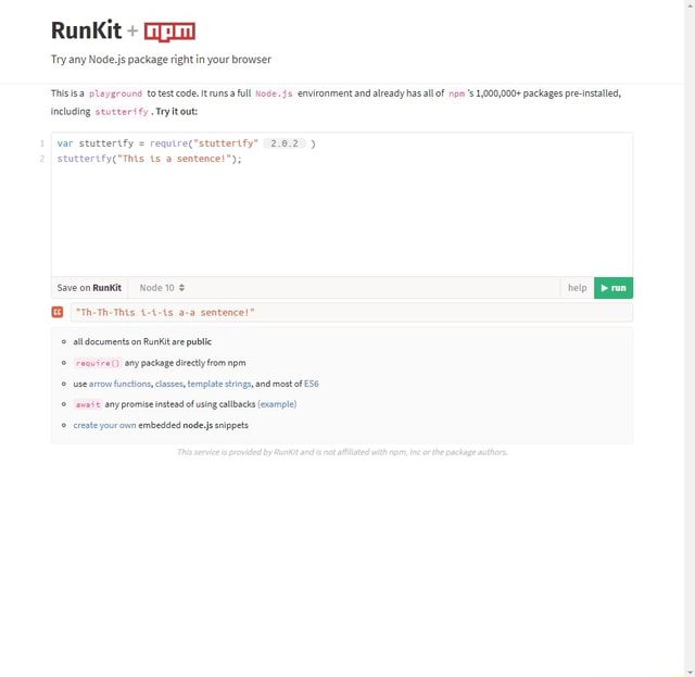 RunkKit Try any Node.js package right in your browser Thisisa pleyground to test code. It runsa full Node. environment and already has all of npm 1,000,000 packages pre installed, including stutter fy. Try out var stutterify 2.0.2 is a sentence  10  th th This i i is a a sentence alldocuments on Runkit are public require any package directly from npm use arrow functions, classes, template strings, and most of ESS aneit any promise instead of using callbacks example create your own embedded node,js snippets meme