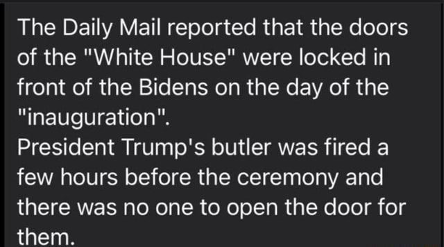 The Daily Mail reported that the doors of the White House were locked in front of the Bidens on the day of the inauguration. President Trump's butler was fired a few hours before the ceremony and there was no one to open the door for them memes
