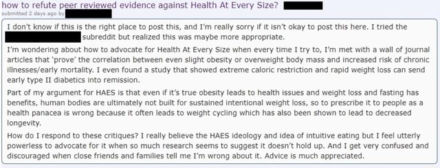 Submitted 2 days ago by how to refute peer reviewed evidence against Health At Every Size I do not know if this is the right place to post this, and I'm really sorry if it isn't okay to post this here. I tried the subreddit but realized this was maybe more appropriate. I'm wondering about how to advocate for Health At Every Size when every time I try to, I'm met with a wall of journal articles that prove the correlation between even slight obesity or overweight body mass and increased risk of chronic mortality. I even found a study that showed extreme caloric restriction and rapid weight loss can send early type II diabetics into remission. Part of my argument for HAES is that even if it's true obesity leads to health issues and weight loss and fasting has benefits, human bodies are ultima