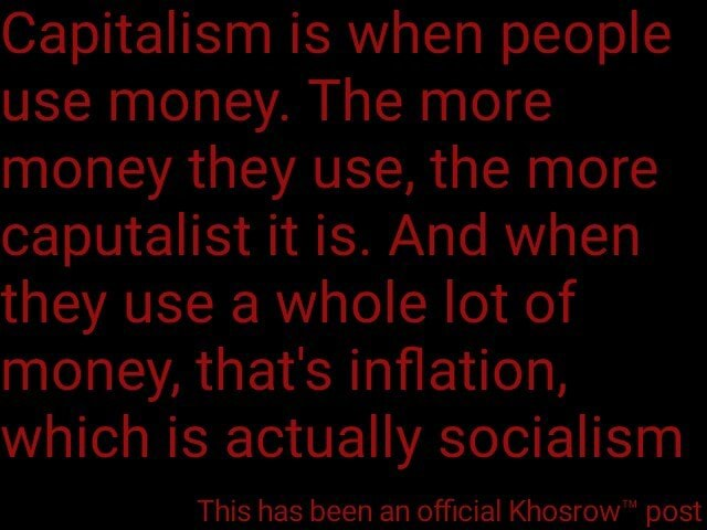Capitalism is when people use money. The more money they use, the more caputalist it is. And when they use a whole lot of money, that's inflation, which is actually socialism This has been an official post meme