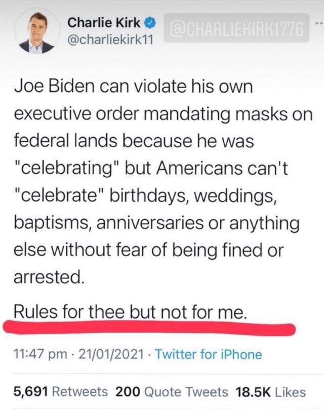 Joe Biden can violate his own executive order mandating masks on federal lands because he was celebrating but Americans can not celebrate birthdays, weddings, baptisms, anniversaries or anything else without fear of being fined or arrested. Rules for thee but not for me. pm Twitter for iPhone memes