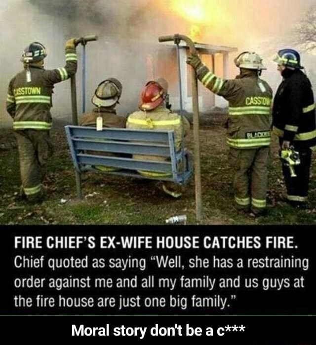 Wy FIRE CHIEF'S EX HOUSE CATCHES FIRE. Chief quoted as saying Well, she has a restraining order against me and all my family and us guys at the fire house are just one big family. Moral story do not be a c*** Moral story do not be a c*** meme