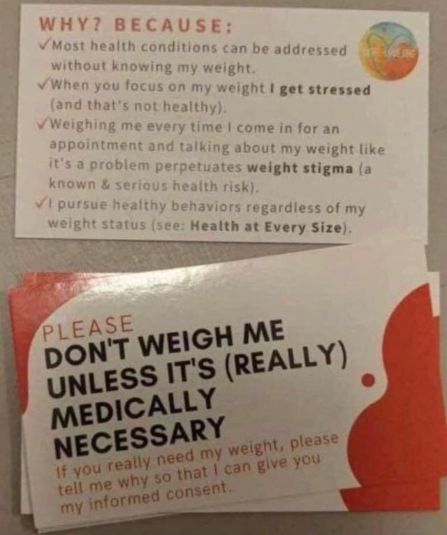 I WHY BECAUSE I Most health conditions can be addressed without knowing my weight When you focus on my weight get stressed I and that's not healthy Weighing me every time I come in for an appointment and talking about my weight like iUs problem perpetuates weight stigma a known and serious health risk . pursuc healthy behaviors regardless of my weight status see Health at Every Size meme