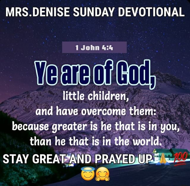 MRS.DENISE SUNDAY DEVOTIONAL John little children, and have overcome them because greater is he that is in you, than he that is in the world. STAY PRAYED URE memes