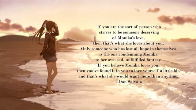 If you are the sort of person who strives to be someone deserving of Monika's love, then that's what she loves about you. Only someone who has lost all hope in themselves is the one condemning Monika to her own sad, unfulfilled fantasy, If you believe Monika loves you, then you've found it in you to love yourself a little bit. and that's what she would want more than anything. Dan Salvato memes
