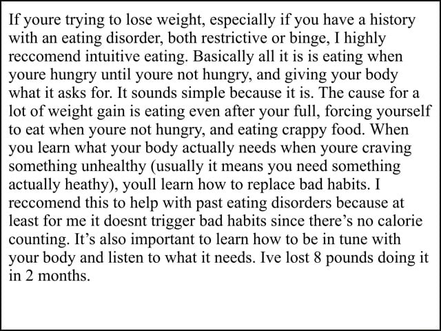 If youre trying to lose weight, especially if you have a history with an eating disorder, both restrictive or binge, I highly reccomend intuitive eating. Basically all it is is eating when youre hungry until youre not hungry, and giving your body what it asks for. It sounds simple because it is. The cause for a lot of weight gain is eating even after your full, forcing yourself to eat when youre not hungry, and eating crappy food. When you learn what your body actually needs when youre craving something unhealthy usually it means you need something actually heathy , youll learn how to replace bad habits. I reccomend this to help with past eating disorders because at least for me it doesnt trigger bad habits since there's no calorie counting. It's also important to learn how to be in tune w
