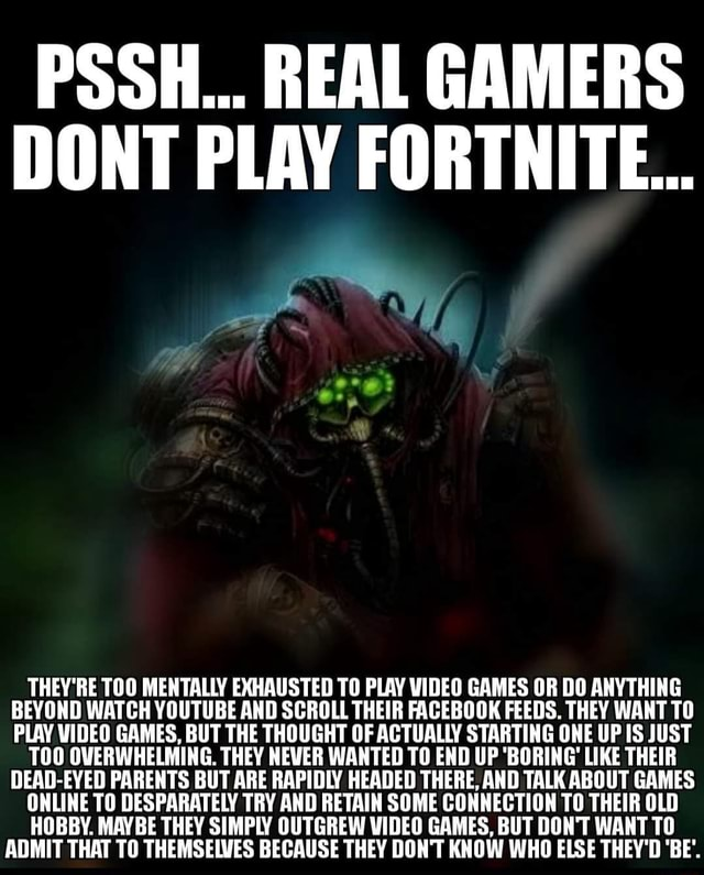 PSSH REAL GAMERS DONT PLAY FORTNITE THEY'RE TOO MENTALLY EXHAUSTED TO PLAY GAMES OR DO ANYTHING BEYOND WATCH YOUTUBE AND SCROLL THEIR FACEBOOK FEEDS. THEY WANT TO PLAY GAMES, BUT THE THOUGHT OF ACTUALLY STARTING ONE UP IS JUST TOO OVERWHELMING. THEY NEVER WANTED TO END UP BORING LIKE THEIR DEAD EYED PARENTS BUT ARE RAPIDLY HEADED THERE, AND TALK ABOUT GAMES ONLINE TO DESPARATELY TRY AND RETAIN SOME CONNECTION TO THEIR OLD HOBBY. MAYBE THEY SIMPLY OUTGREW GAMES, BUT DON'T WANT TO ADMIT THAT TO THEMSELVES BECAUSE THEY DON'T KNOW WHO ELSE THEY'D BE memes