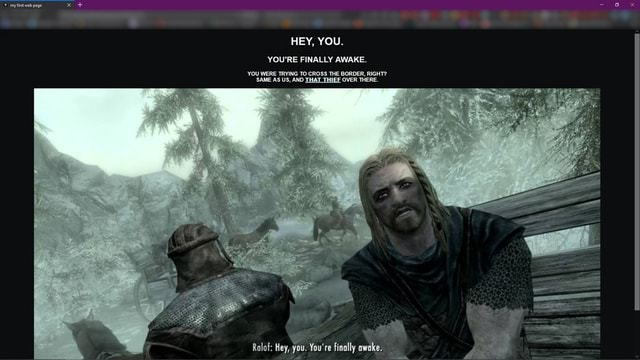 My first web page HEY, YOU. YOU'RE FINALLY AWAKE. YOU WERE TRYING TO CROSS THE BORDER, RIGHT SAME AS US, AND THAT THIEF OVER THERE. Ralof Hey, You. You're finally awake meme